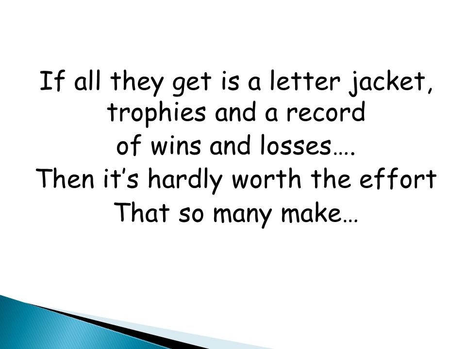 If all they get is a letter jacket, trophies and a record of wins and losses…. Then it's hardly worth the effort That so many make…