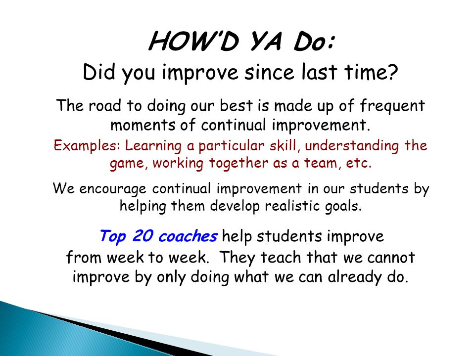 HOW'D YA Do: Did you improve since last time? The road to doing our best is made up of frequent moments of continual improvement. Examples: Learning a