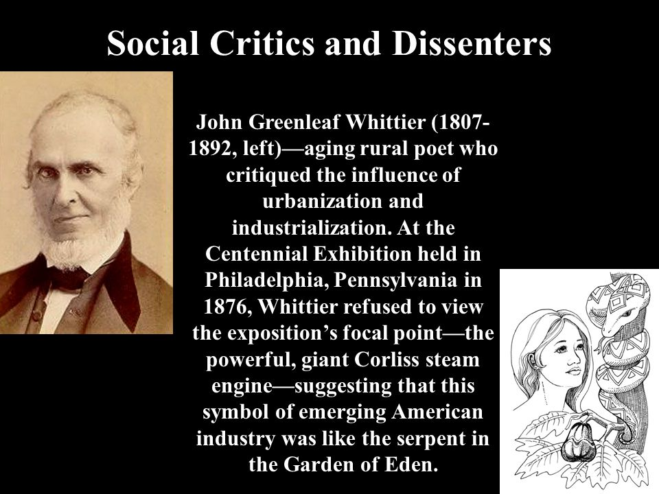 Social Critics and Dissenters John Greenleaf Whittier (1807- 1892, left)—aging rural poet who critiqued the influence of urbanization and industrializ