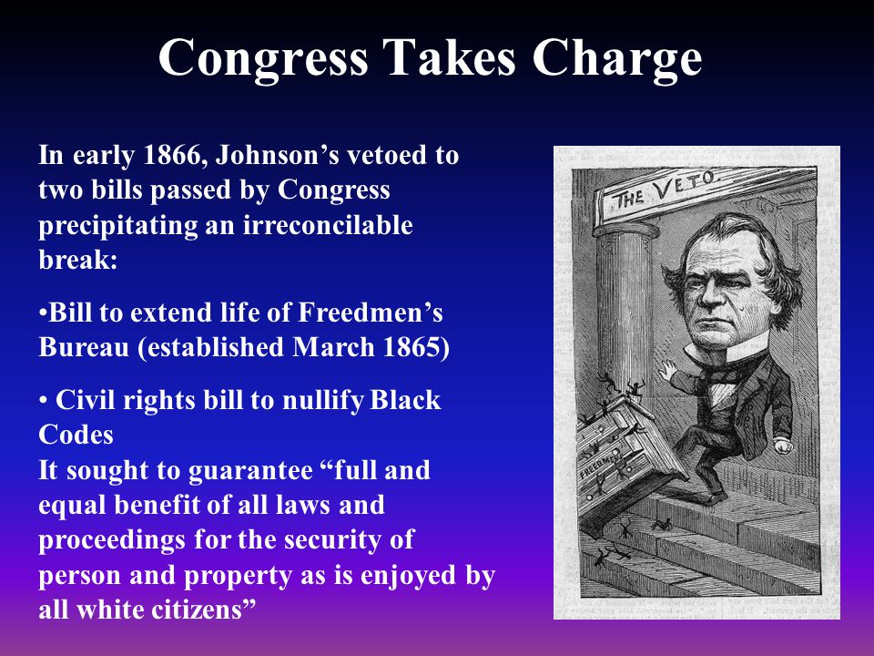 Congress Takes Charge In early 1866, Johnson's vetoed to two bills passed by Congress precipitating an irreconcilable break: Bill to extend life of Freedmen's Bureau (established March 1865) Civil rights bill to nullify Black Codes It sought to guarantee full and equal benefit of all laws and proceedings for the security of person and property as is enjoyed by all white citizens