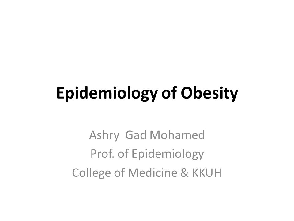 Epidemiology of Obesity Ashry Gad Mohamed Prof. of Epidemiology College of Medicine & KKUH
