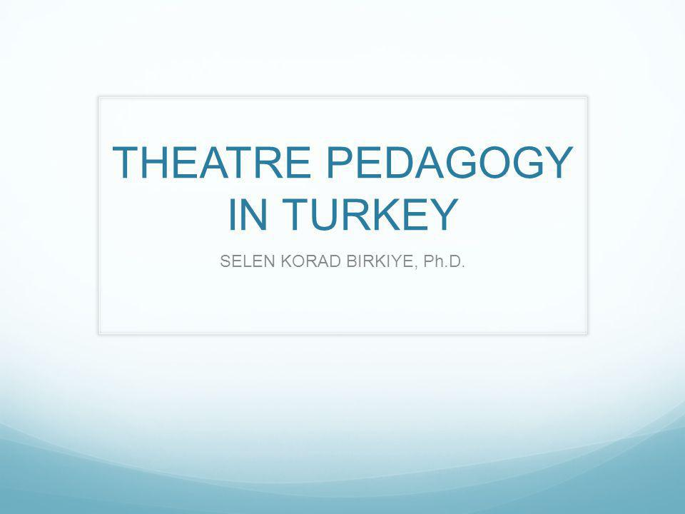THEATRE PEDAGOGY IN TURKEY SELEN KORAD BIRKIYE, Ph.D.