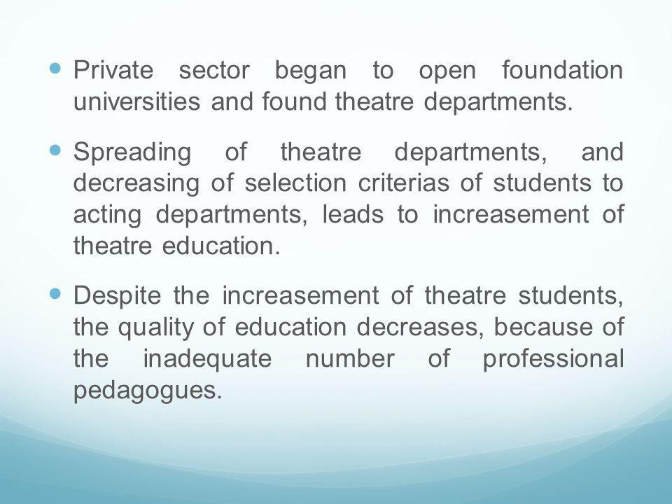 Private sector began to open foundation universities and found theatre departments. Spreading of theatre departments, and decreasing of selection crit