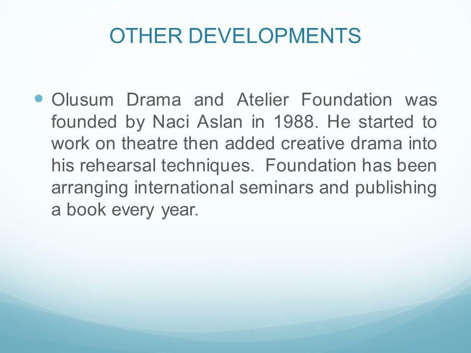 OTHER DEVELOPMENTS Olusum Drama and Atelier Foundation was founded by Naci Aslan in 1988. He started to work on theatre then added creative drama into