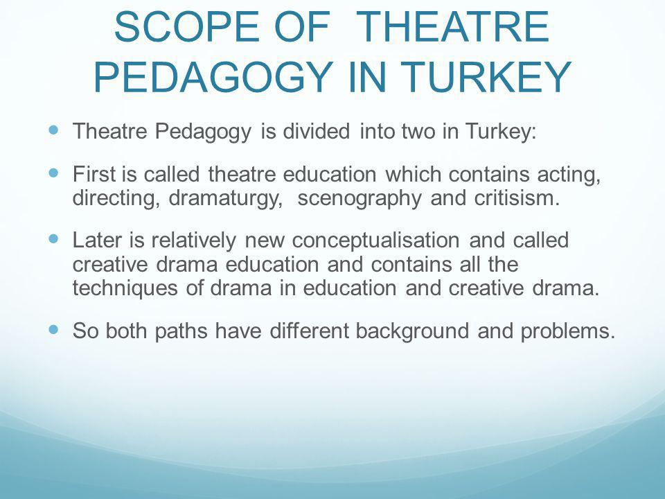 SCOPE OF THEATRE PEDAGOGY IN TURKEY Theatre Pedagogy is divided into two in Turkey: First is called theatre education which contains acting, directing