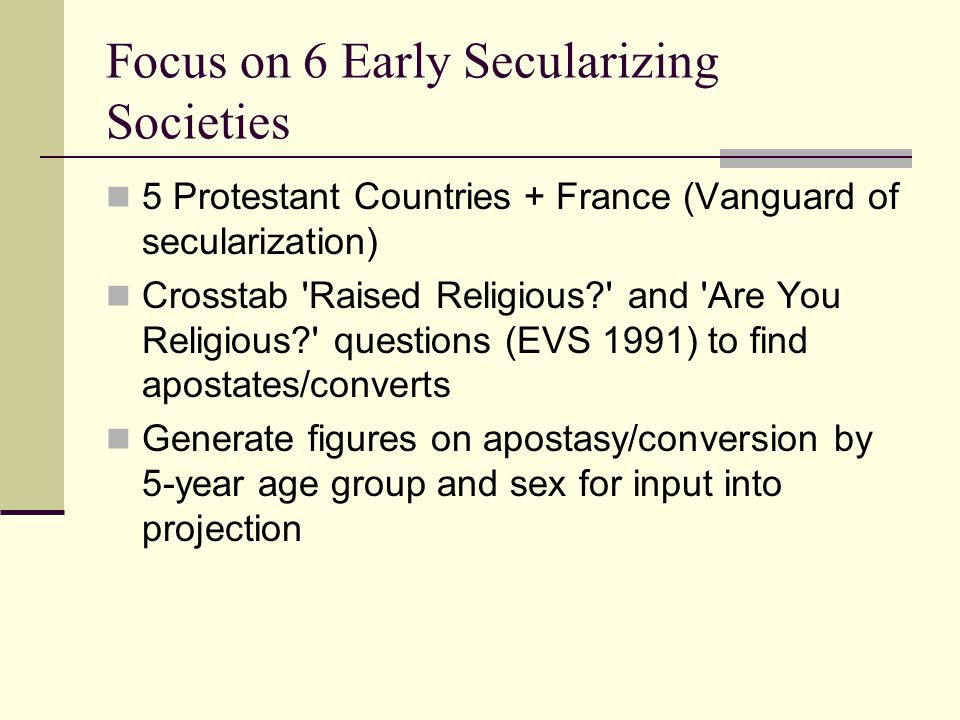 Focus on 6 Early Secularizing Societies 5 Protestant Countries + France (Vanguard of secularization) Crosstab 'Raised Religious?' and 'Are You Religio