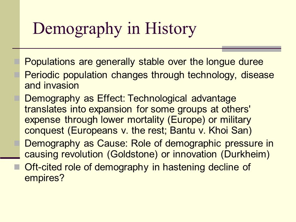 Demography in History Populations are generally stable over the longue duree Periodic population changes through technology, disease and invasion Demo