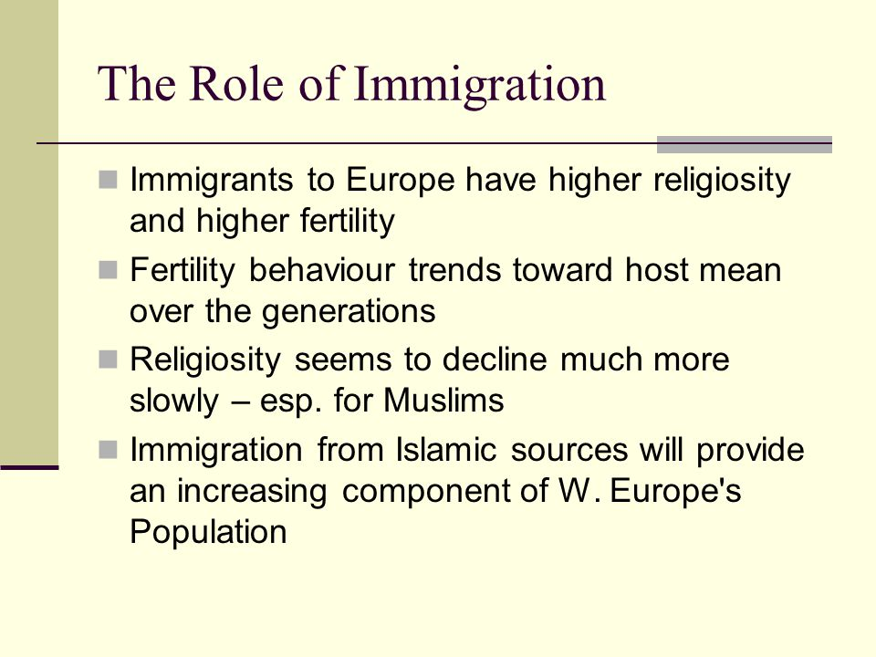 The Role of Immigration Immigrants to Europe have higher religiosity and higher fertility Fertility behaviour trends toward host mean over the generat