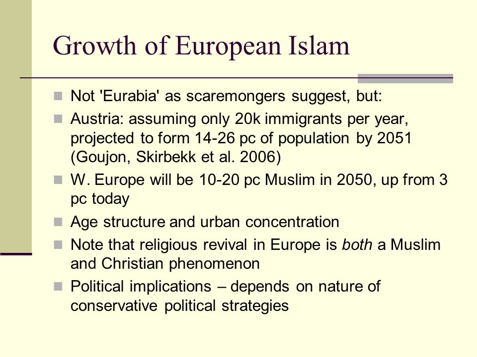 Growth of European Islam Not 'Eurabia' as scaremongers suggest, but: Austria: assuming only 20k immigrants per year, projected to form 14-26 pc of pop
