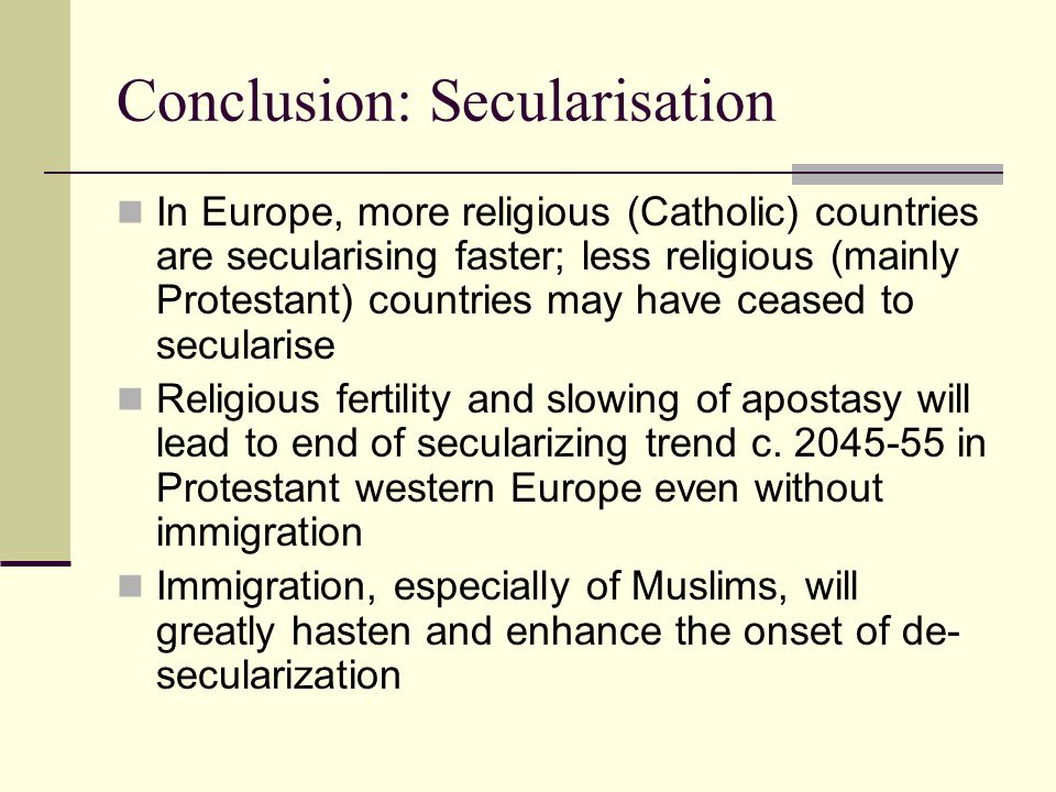 Conclusion: Secularisation In Europe, more religious (Catholic) countries are secularising faster; less religious (mainly Protestant) countries may ha
