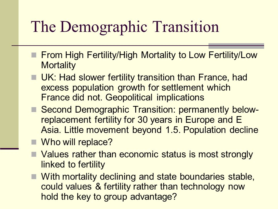 The Demographic Transition From High Fertility/High Mortality to Low Fertility/Low Mortality UK: Had slower fertility transition than France, had exce