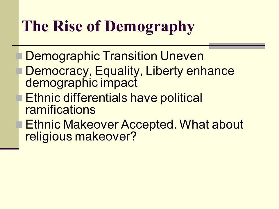 The Rise of Demography Demographic Transition Uneven Democracy, Equality, Liberty enhance demographic impact Ethnic differentials have political ramif
