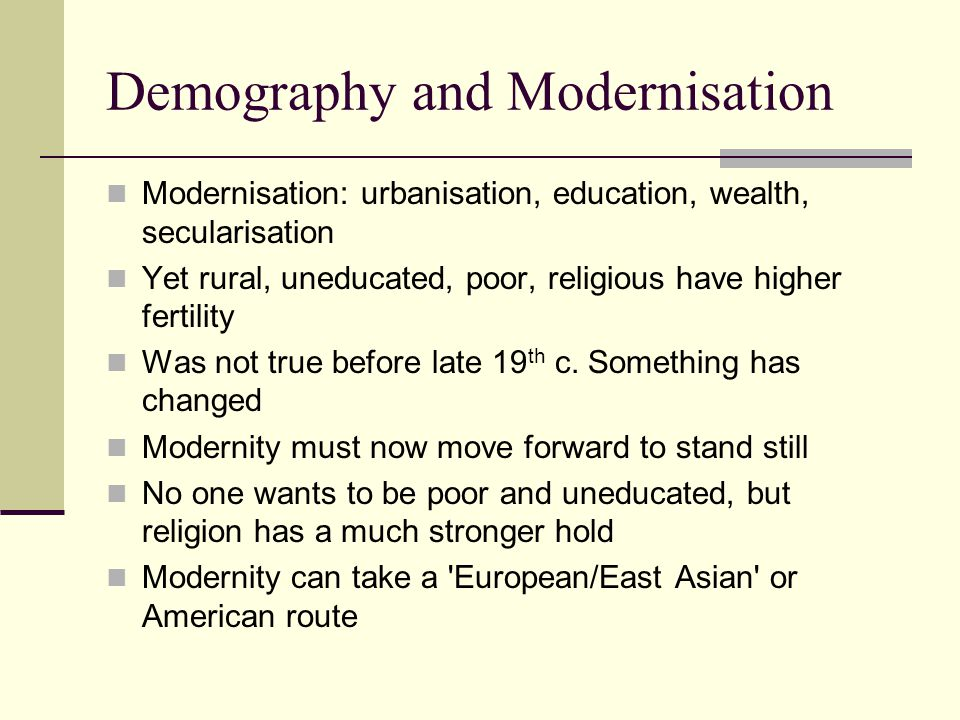 Demography and Modernisation Modernisation: urbanisation, education, wealth, secularisation Yet rural, uneducated, poor, religious have higher fertili