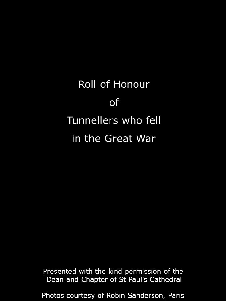 Roll of Honour of Tunnellers who fell in the Great War Presented with the kind permission of the Dean and Chapter of St Paul's Cathedral Photos courtesy of Robin Sanderson, Paris