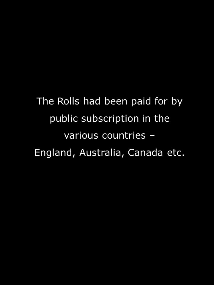 The Rolls had been paid for by public subscription in the various countries – England, Australia, Canada etc.