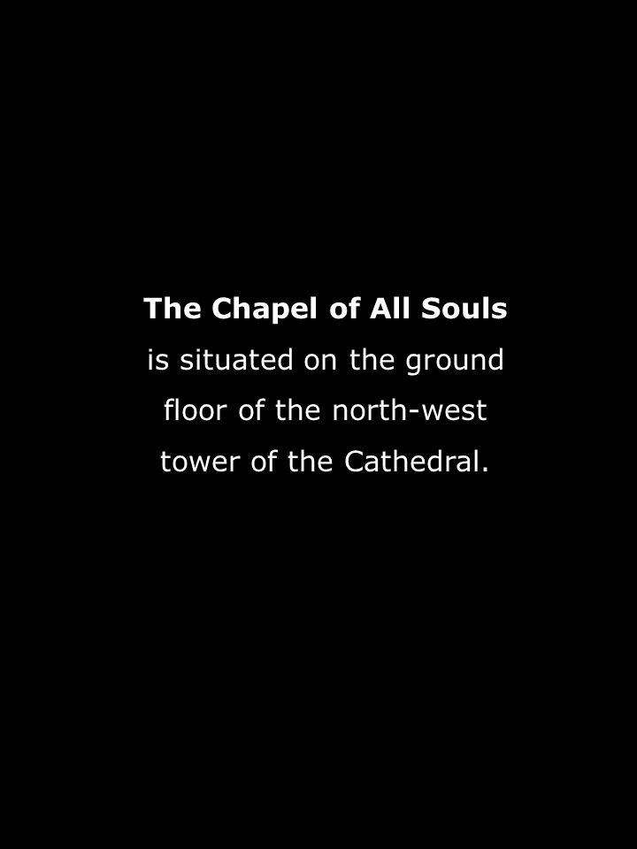 The Chapel of All Souls is situated on the ground floor of the north-west tower of the Cathedral.