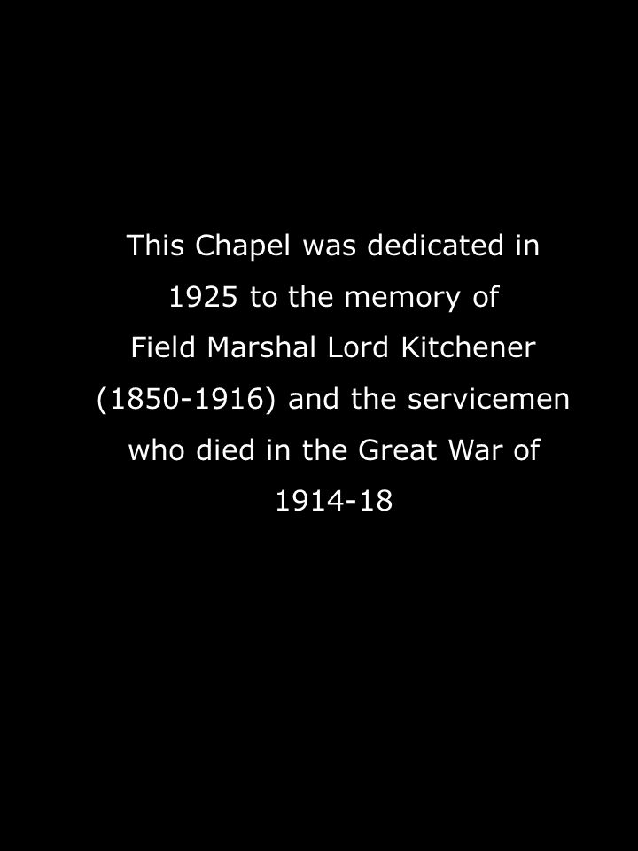 This Chapel was dedicated in 1925 to the memory of Field Marshal Lord Kitchener (1850-1916) and the servicemen who died in the Great War of 1914-18