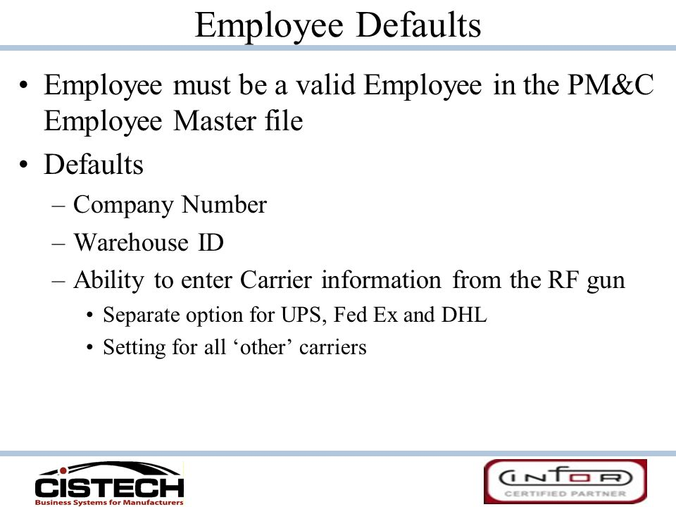 Employee Defaults Employee must be a valid Employee in the PM&C Employee Master file Defaults –Company Number –Warehouse ID –Ability to enter Carrier