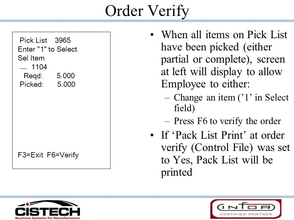 Order Verify When all items on Pick List have been picked (either partial or complete), screen at left will display to allow Employee to either: –Chan