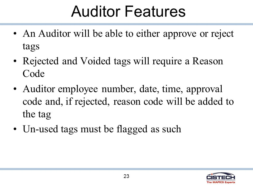 23 Auditor Features An Auditor will be able to either approve or reject tags Rejected and Voided tags will require a Reason Code Auditor employee number, date, time, approval code and, if rejected, reason code will be added to the tag Un-used tags must be flagged as such