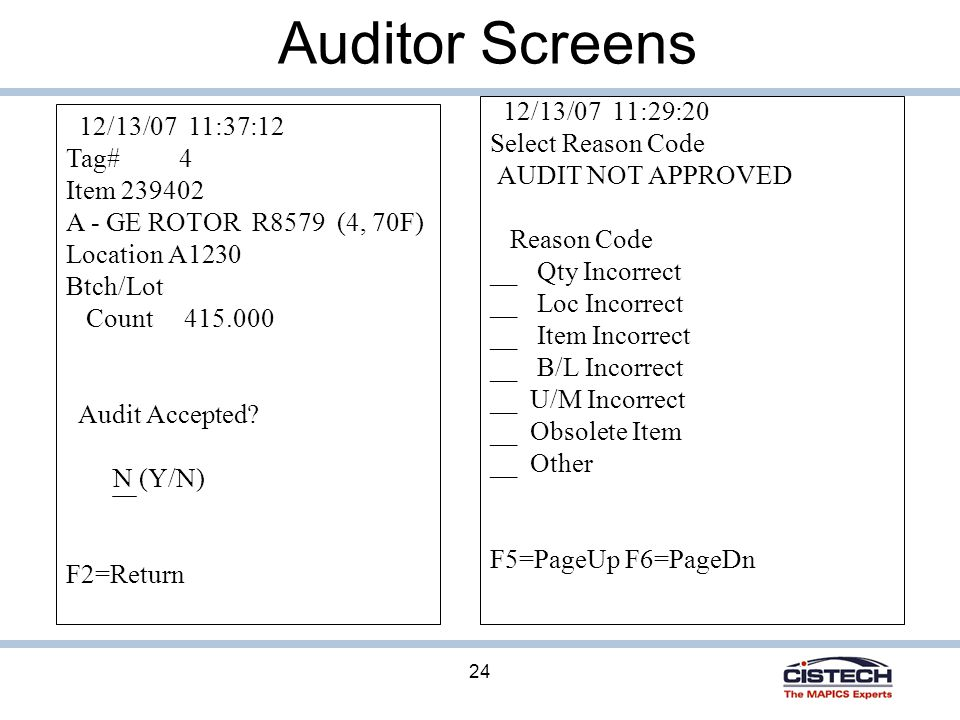 24 Auditor Screens 12/13/07 11:29:20 Select Reason Code AUDIT NOT APPROVED Reason Code __ Qty Incorrect __ Loc Incorrect __ Item Incorrect __ B/L Incorrect __ U/M Incorrect __ Obsolete Item __ Other F5=PageUp F6=PageDn 12/13/07 11:37:12 Tag# 4 Item 239402 A - GE ROTOR R8579 (4, 70F) Location A1230 Btch/Lot Count 415.000 Audit Accepted.