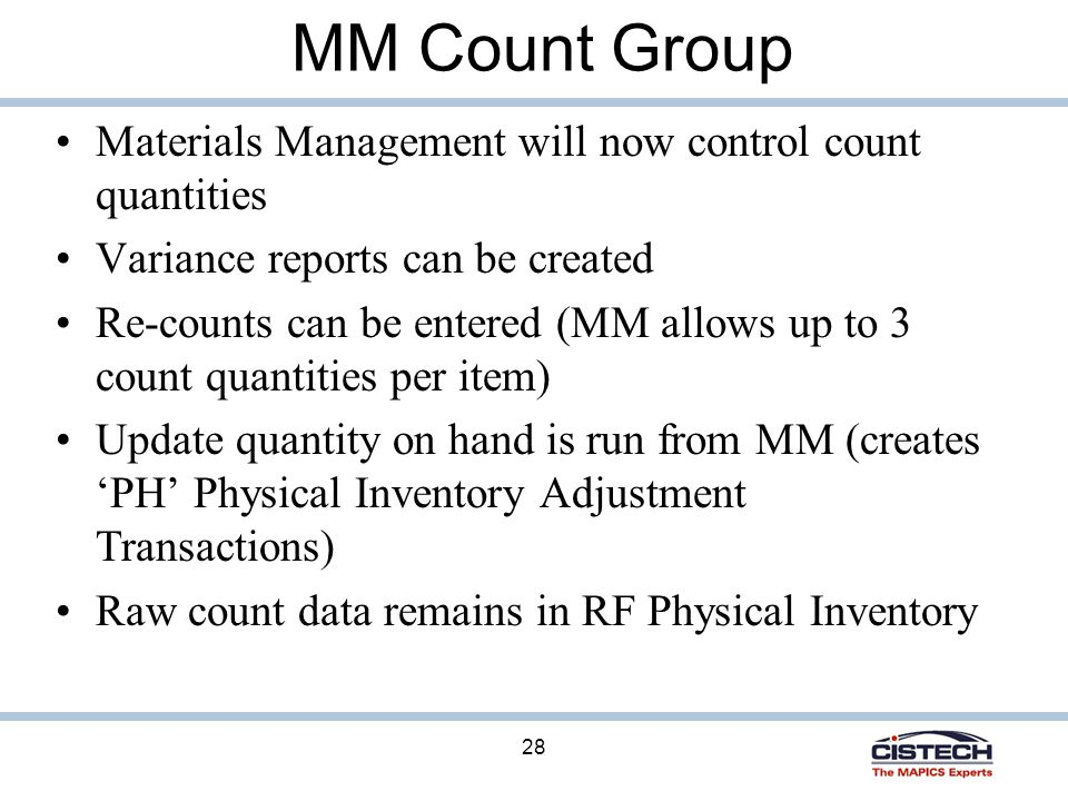 28 MM Count Group Materials Management will now control count quantities Variance reports can be created Re-counts can be entered (MM allows up to 3 count quantities per item) Update quantity on hand is run from MM (creates 'PH' Physical Inventory Adjustment Transactions) Raw count data remains in RF Physical Inventory