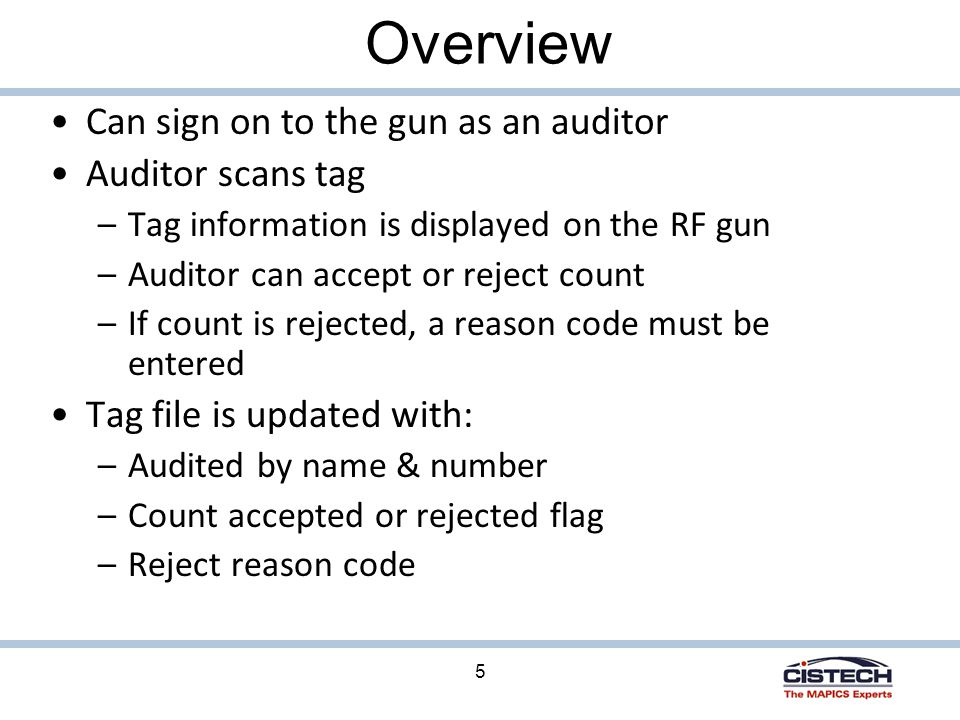 5 Overview Can sign on to the gun as an auditor Auditor scans tag –Tag information is displayed on the RF gun –Auditor can accept or reject count –If count is rejected, a reason code must be entered Tag file is updated with: –Audited by name & number –Count accepted or rejected flag –Reject reason code