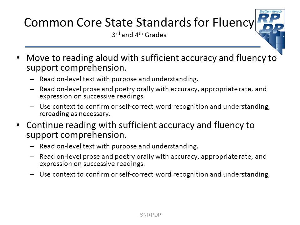 SNRPDP Common Core State Standards for Fluency 3 rd and 4 th Grades Move to reading aloud with sufficient accuracy and fluency to support comprehension.