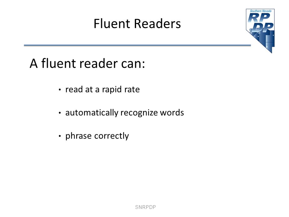 SNRPDP Fluent Readers A fluent reader can: read at a rapid rate automatically recognize words phrase correctly