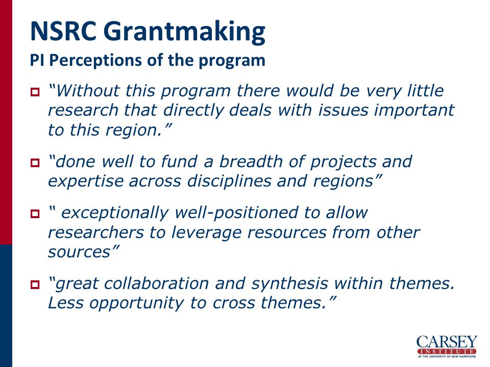 NSRC Grantmaking PI Perceptions of the program  Without this program there would be very little research that directly deals with issues important to this region.  done well to fund a breadth of projects and expertise across disciplines and regions  exceptionally well-positioned to allow researchers to leverage resources from other sources  great collaboration and synthesis within themes.