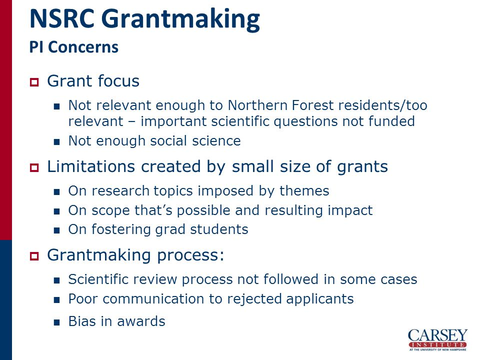 NSRC Grantmaking PI Concerns  Grant focus Not relevant enough to Northern Forest residents/too relevant – important scientific questions not funded Not enough social science  Limitations created by small size of grants On research topics imposed by themes On scope that's possible and resulting impact On fostering grad students  Grantmaking process: Scientific review process not followed in some cases Poor communication to rejected applicants Bias in awards