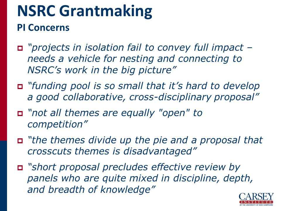NSRC Grantmaking PI Concerns  projects in isolation fail to convey full impact – needs a vehicle for nesting and connecting to NSRC's work in the big picture  funding pool is so small that it's hard to develop a good collaborative, cross-disciplinary proposal  not all themes are equally open to competition  the themes divide up the pie and a proposal that crosscuts themes is disadvantaged  short proposal precludes effective review by panels who are quite mixed in discipline, depth, and breadth of knowledge