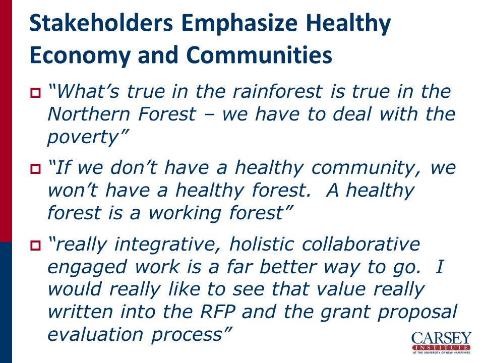 Stakeholders Emphasize Healthy Economy and Communities  What's true in the rainforest is true in the Northern Forest – we have to deal with the poverty  If we don't have a healthy community, we won't have a healthy forest.