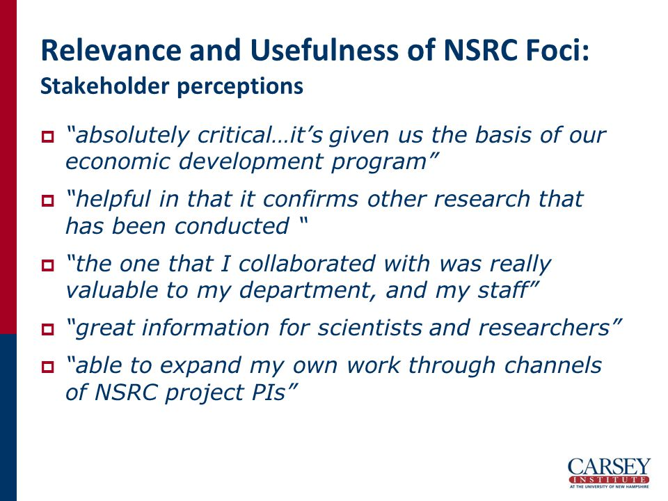 Relevance and Usefulness of NSRC Foci: Stakeholder perceptions  absolutely critical…it's given us the basis of our economic development program  helpful in that it confirms other research that has been conducted  the one that I collaborated with was really valuable to my department, and my staff  great information for scientists and researchers  able to expand my own work through channels of NSRC project PIs