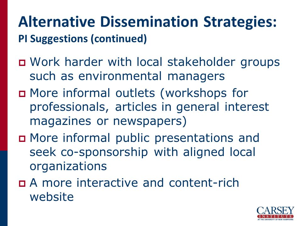Alternative Dissemination Strategies: PI Suggestions (continued)  Work harder with local stakeholder groups such as environmental managers  More informal outlets (workshops for professionals, articles in general interest magazines or newspapers)  More informal public presentations and seek co-sponsorship with aligned local organizations  A more interactive and content-rich website