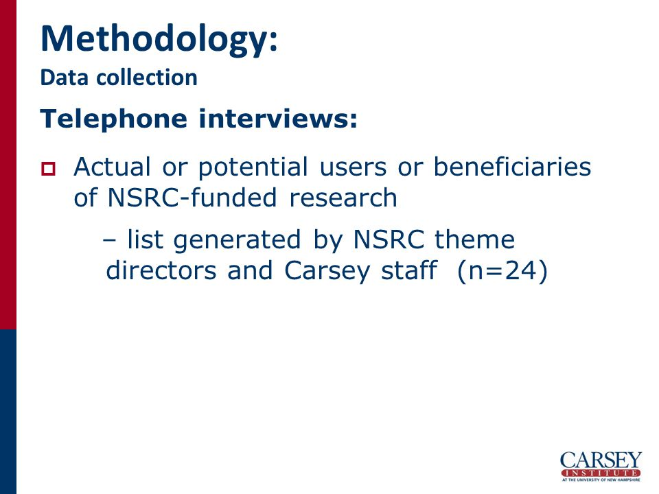 Methodology: Data collection Telephone interviews:  Actual or potential users or beneficiaries of NSRC-funded research – list generated by NSRC theme directors and Carsey staff (n=24)