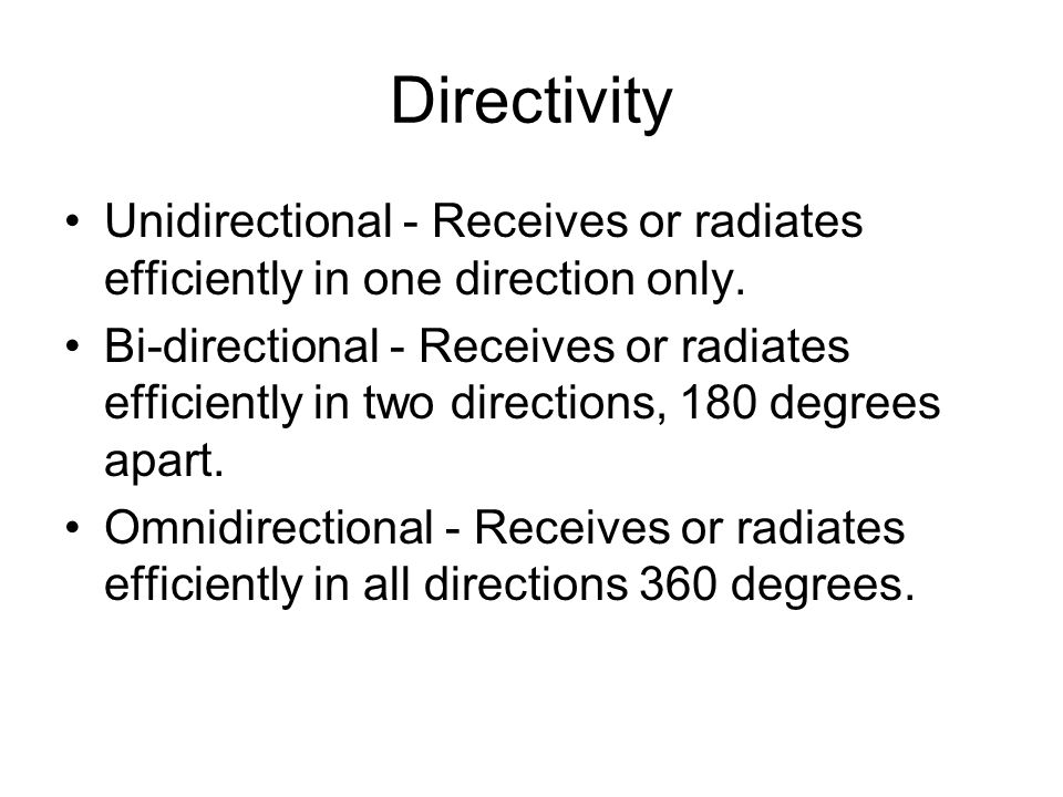 Directivity Unidirectional - Receives or radiates efficiently in one direction only.