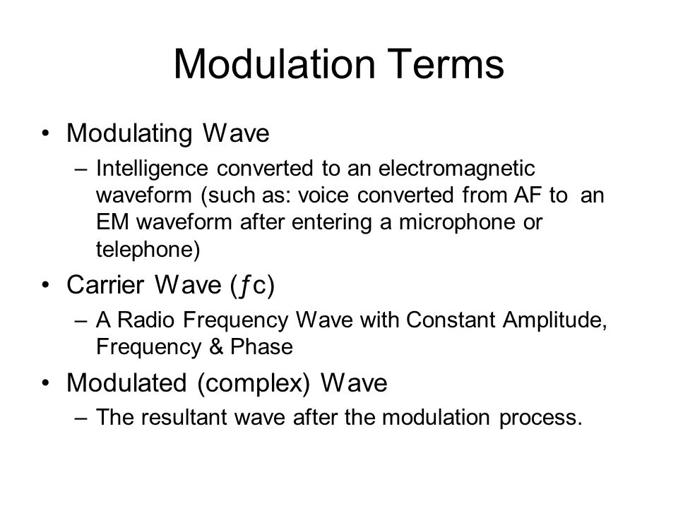 Modulation Terms Modulating Wave –Intelligence converted to an electromagnetic waveform (such as: voice converted from AF to an EM waveform after entering a microphone or telephone) Carrier Wave (ƒc) –A Radio Frequency Wave with Constant Amplitude, Frequency & Phase Modulated (complex) Wave –The resultant wave after the modulation process.