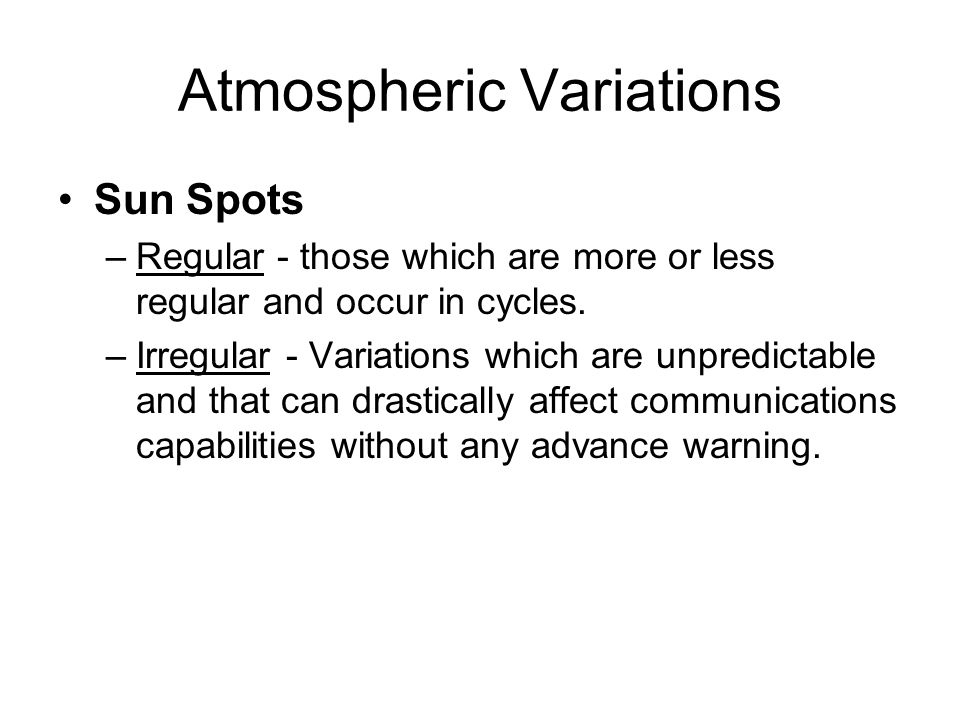 Atmospheric Variations Sun Spots –Regular - those which are more or less regular and occur in cycles.