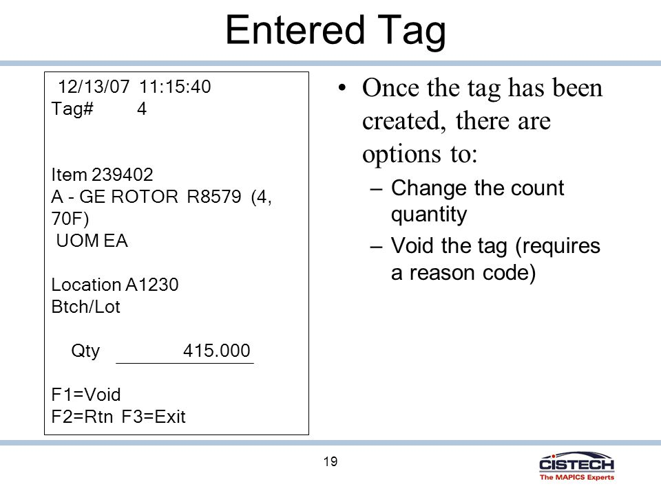 19 Entered Tag Once the tag has been created, there are options to: – Change the count quantity – Void the tag (requires a reason code) 12/13/07 11:15:40 Tag# 4 Item 239402 A - GE ROTOR R8579 (4, 70F) UOM EA Location A1230 Btch/Lot Qty 415.000 F1=Void F2=Rtn F3=Exit