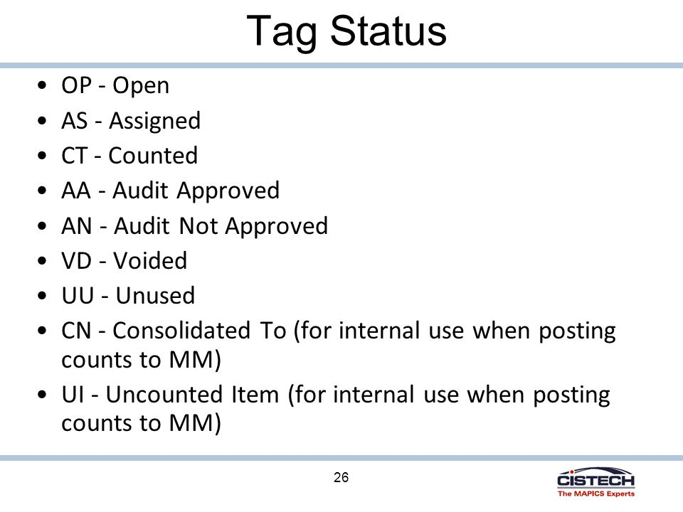 26 Tag Status OP - Open AS - Assigned CT - Counted AA - Audit Approved AN - Audit Not Approved VD - Voided UU - Unused CN - Consolidated To (for internal use when posting counts to MM) UI - Uncounted Item (for internal use when posting counts to MM)
