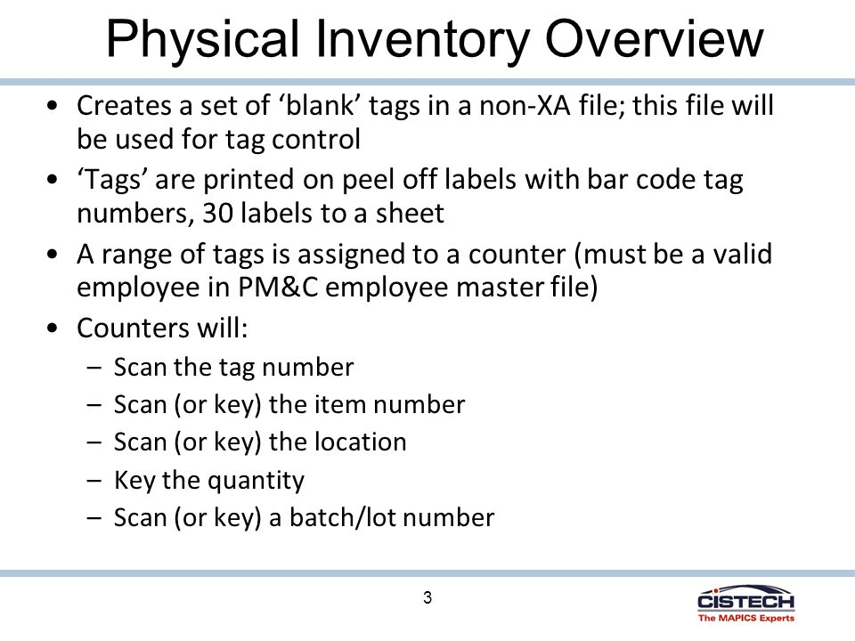 3 Physical Inventory Overview Creates a set of 'blank' tags in a non-XA file; this file will be used for tag control 'Tags' are printed on peel off labels with bar code tag numbers, 30 labels to a sheet A range of tags is assigned to a counter (must be a valid employee in PM&C employee master file) Counters will: –Scan the tag number –Scan (or key) the item number –Scan (or key) the location –Key the quantity –Scan (or key) a batch/lot number