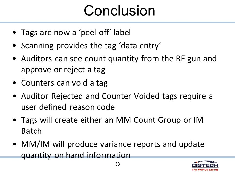 33 Conclusion Tags are now a 'peel off' label Scanning provides the tag 'data entry' Auditors can see count quantity from the RF gun and approve or reject a tag Counters can void a tag Auditor Rejected and Counter Voided tags require a user defined reason code Tags will create either an MM Count Group or IM Batch MM/IM will produce variance reports and update quantity on hand information