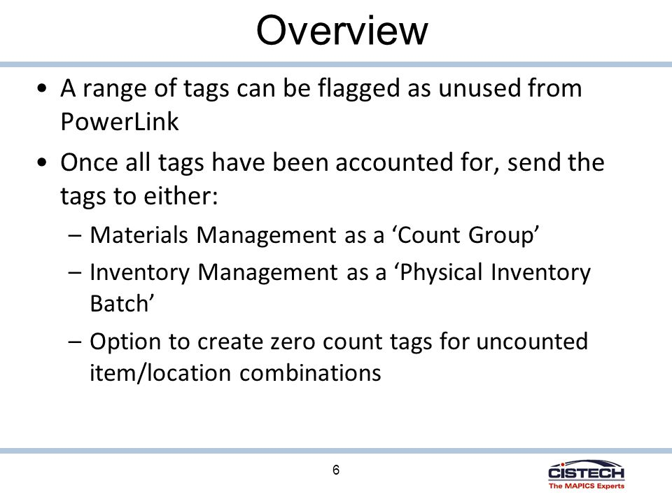6 Overview A range of tags can be flagged as unused from PowerLink Once all tags have been accounted for, send the tags to either: –Materials Management as a 'Count Group' –Inventory Management as a 'Physical Inventory Batch' –Option to create zero count tags for uncounted item/location combinations