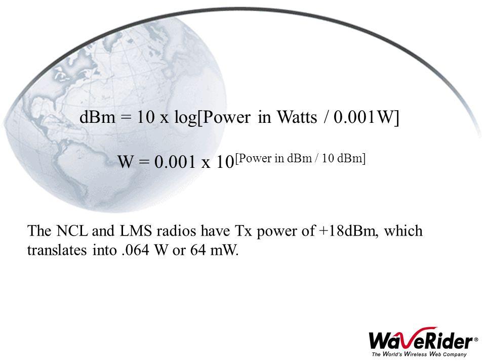 dBm = 10 x log[Power in Watts / 0.001W] W = 0.001 x 10 [Power in dBm / 10 dBm] The NCL and LMS radios have Tx power of +18dBm, which translates into.0