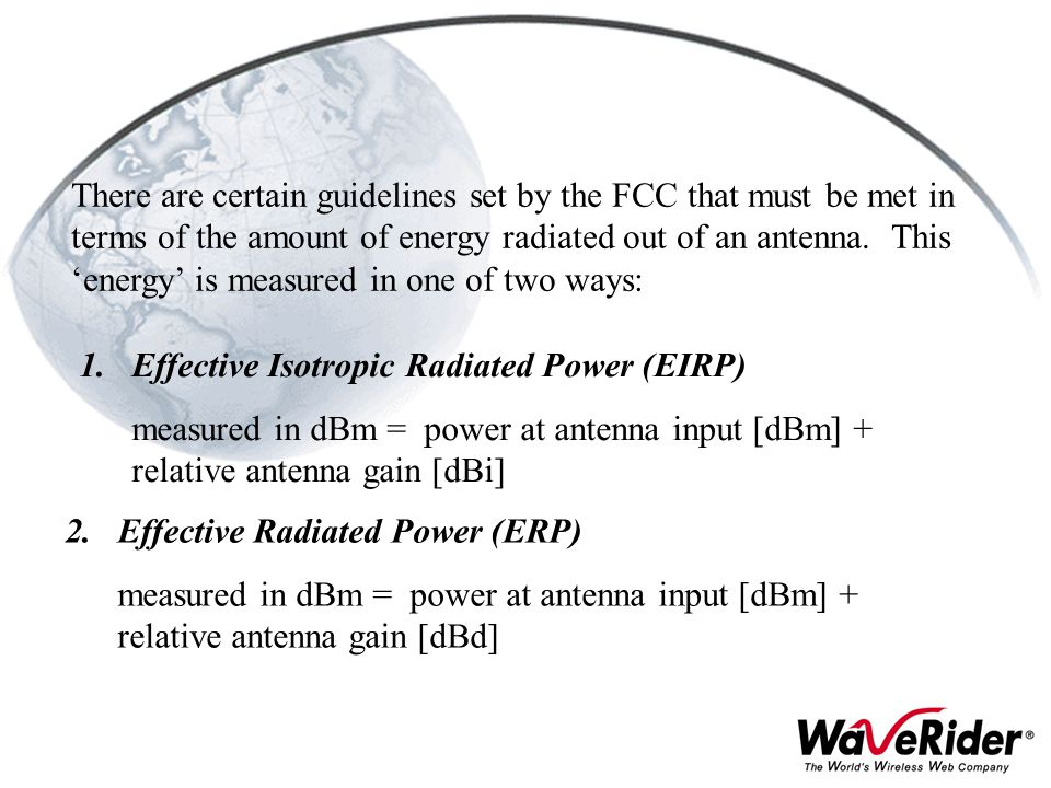There are certain guidelines set by the FCC that must be met in terms of the amount of energy radiated out of an antenna. This 'energy' is measured in