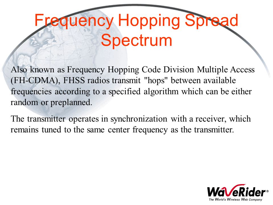 Frequency Hopping Spread Spectrum Also known as Frequency Hopping Code Division Multiple Access (FH-CDMA), FHSS radios transmit