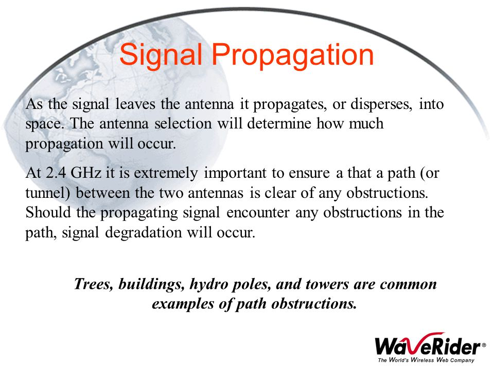 Signal Propagation As the signal leaves the antenna it propagates, or disperses, into space. The antenna selection will determine how much propagation