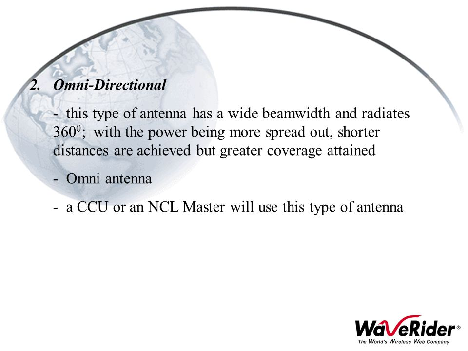 2.Omni-Directional - this type of antenna has a wide beamwidth and radiates 360 0 ; with the power being more spread out, shorter distances are achiev