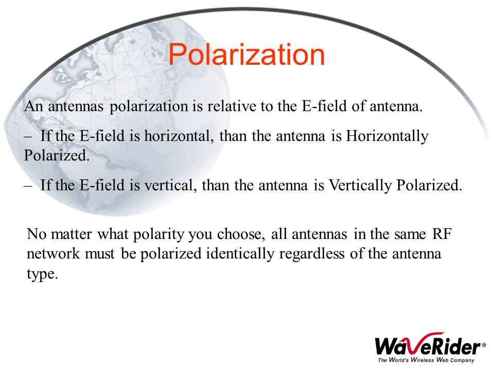 An antennas polarization is relative to the E-field of antenna. – If the E-field is horizontal, than the antenna is Horizontally Polarized. – If the E